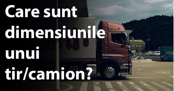 Care sunt dimensiunile unui tir/camion?