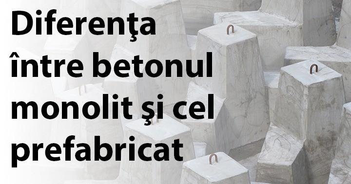 Diferenţa între betonul monolit şi cel prefabricat