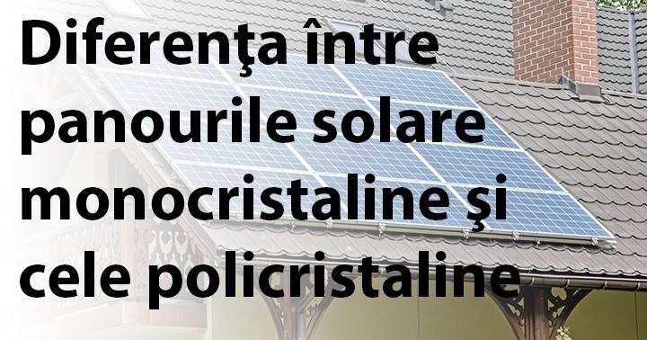 Diferenţa între panourile solare monocristaline şi cele policristaline