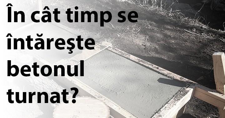 În cât timp se întăreşte betonul turnat?