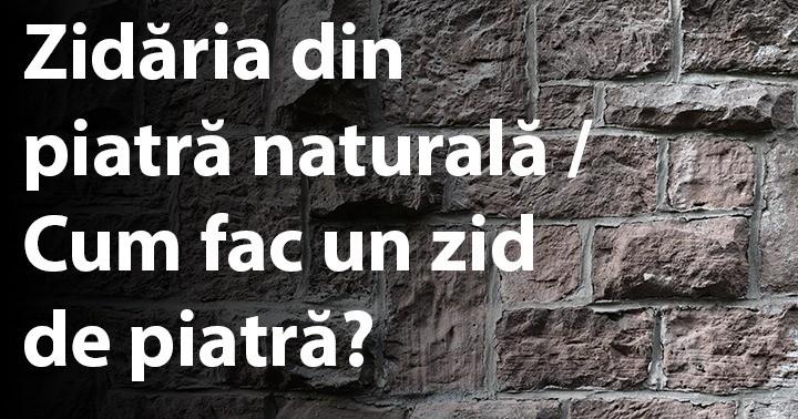 Zidăria din piatră naturală / Cum fac un zid de piatră?