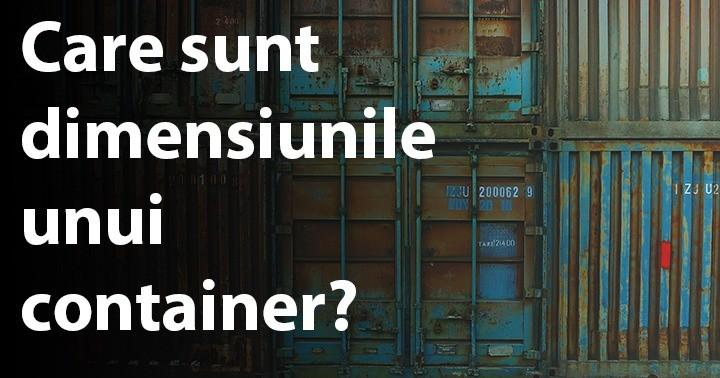Care sunt dimensiunile unui container?