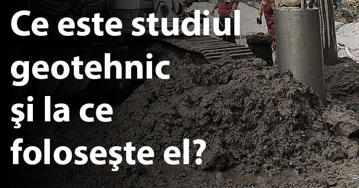 Ce este studiul geotehnic şi la ce foloseşte el?