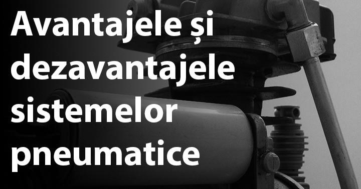 Avantajele și dezavantajele sistemelor pneumatice