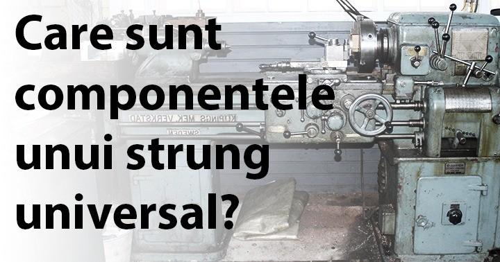 Care sunt componentele unui strung universal?