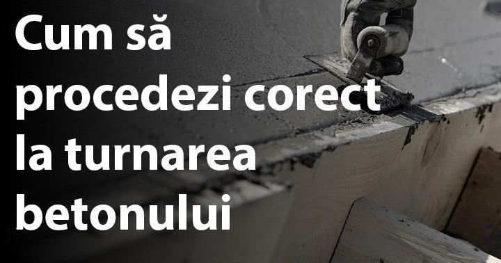 Cum să procedezi corect la turnarea betonului