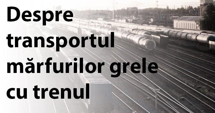 Despre transportul mărfurilor grele cu trenul