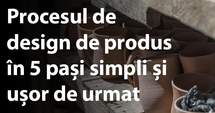 Procesul de design de produs în 5 pași simpli și ușor de urmat