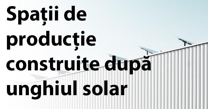 Spații de producție construite după unghiul solar