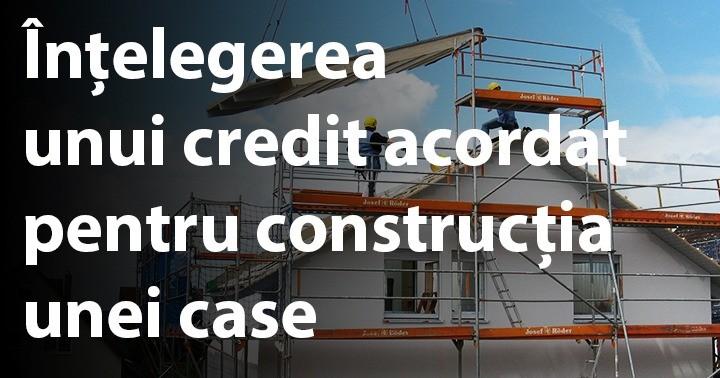 Înțelegerea unei credit acordat pentru construcția unei case