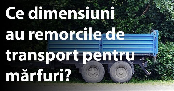 Ce dimensiuni au remorcile de transport pentru mărfuri?
