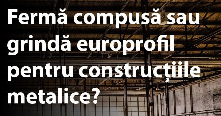 Fermă compusă sau grindă europrofil pentru construcțiile metalice?