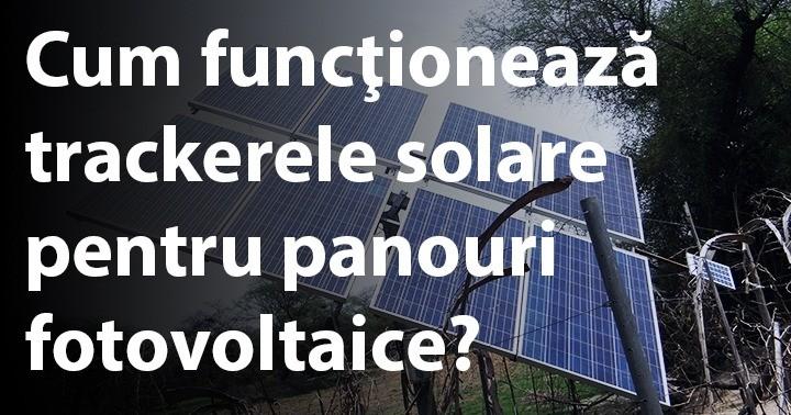 Cum funcţionează trackerele solare pentru panouri fotovoltaice?